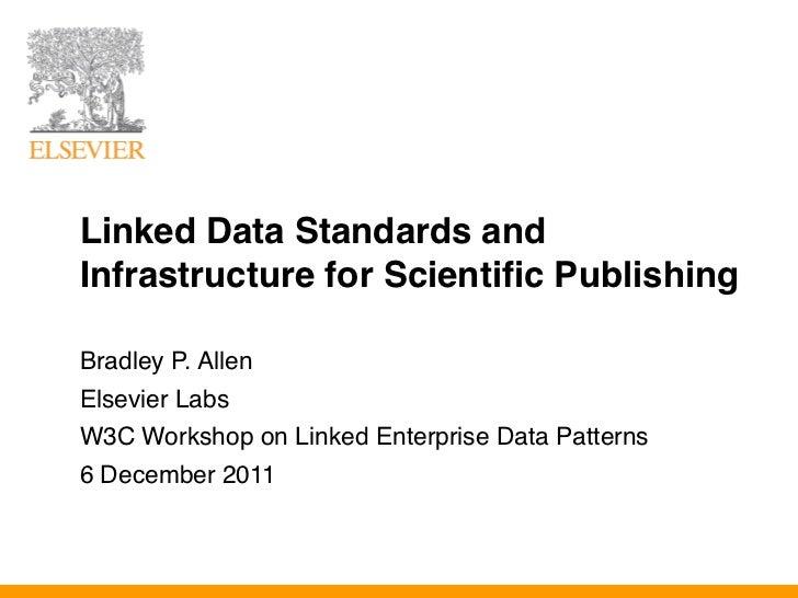 Linked Data Standards andInfrastructure for Scientific PublishingBradley P. AllenElsevier LabsW3C Workshop on Linked Enter...