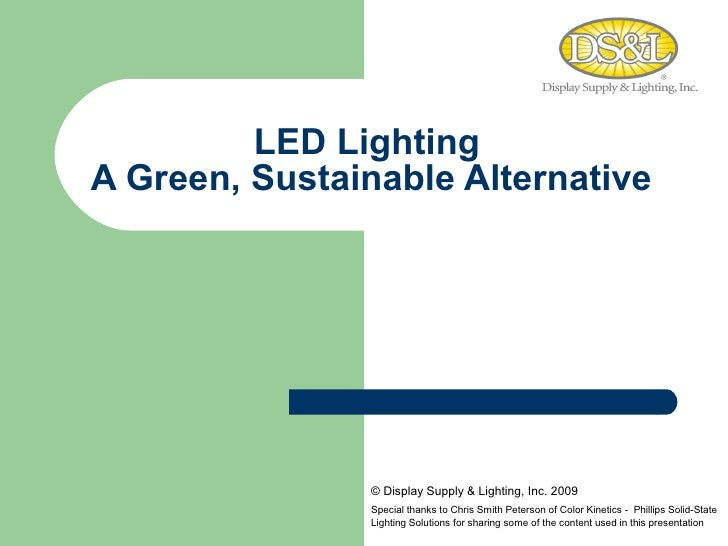 LED Lighting   A Green, Sustainable Alternative © Display Supply & Lighting, Inc. 2009 Special thanks to Chris Smith Pet...