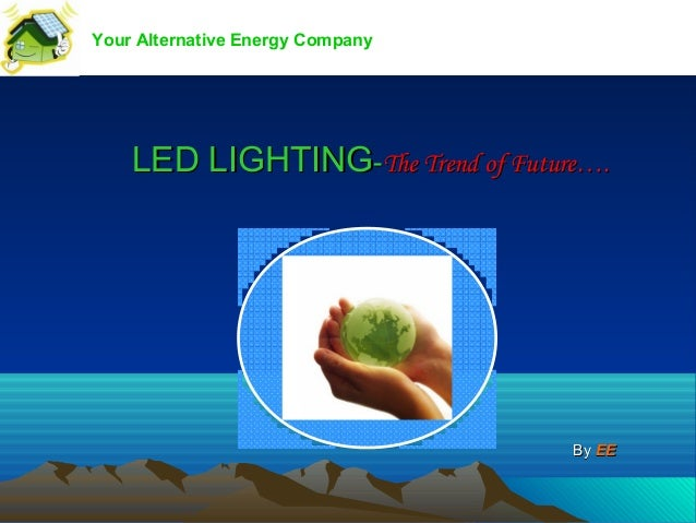 Your Alternative Energy Company    LED LIGHTING-The Trend of Future….                                   By EE