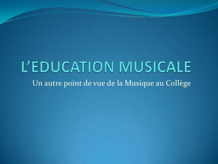 L'EDUCATION MUSICALE<br />          Un autre point de vue de la Musique au Collège<br />