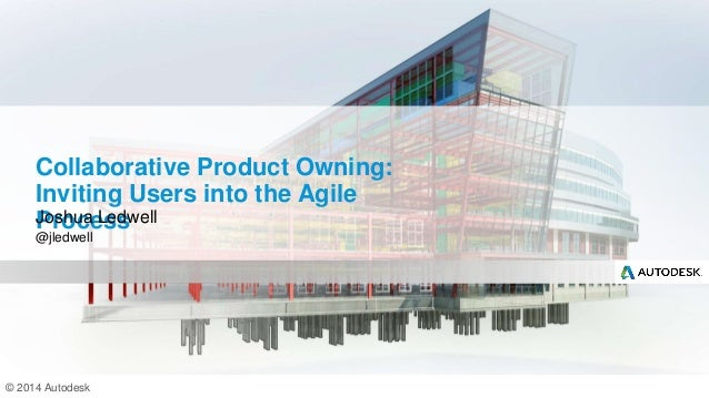 © 2014 Autodesk Collaborative Product Owning: Inviting Users into the Agile ProcessJoshua Ledwell @jledwell
