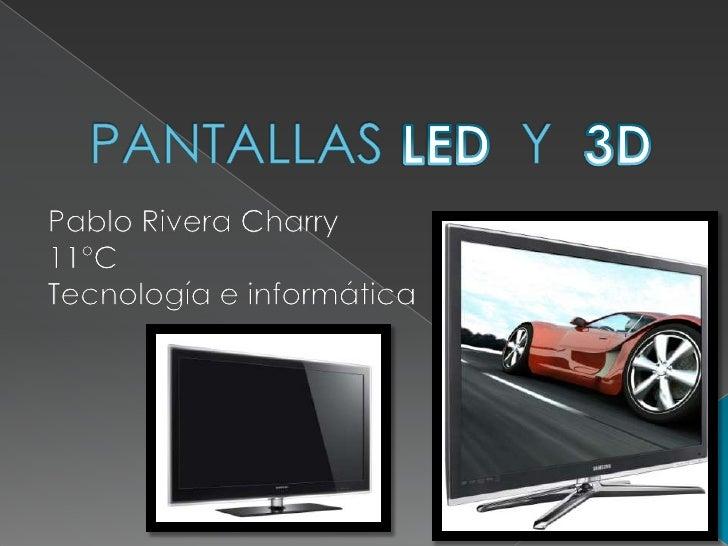 PANTALLAS         Y <br />3D<br />LED<br />Pablo Rivera Charry <br />11°C<br />Tecnología e informática<br />