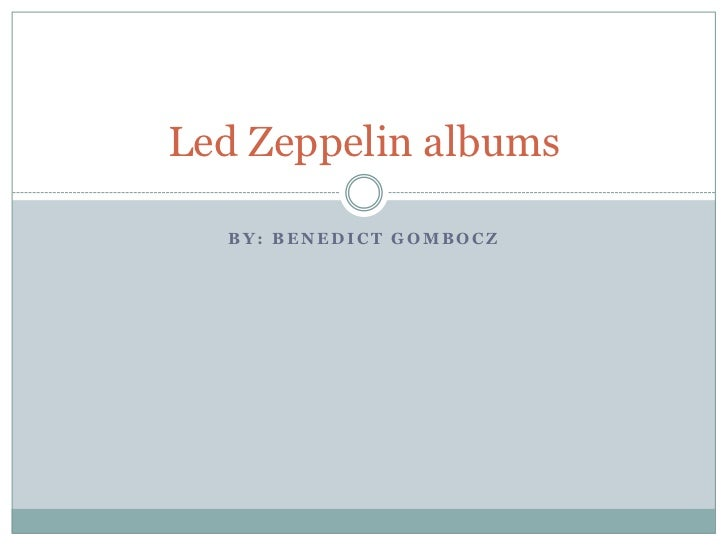 Led Zeppelin albums  BY: BENEDICT GOMBOCZ