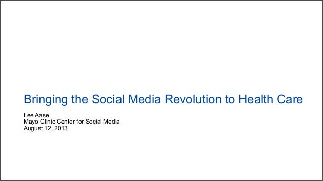 Lee Aase Mayo Clinic Center for Social Media August 12, 2013 Bringing the Social Media Revolution to Health Care