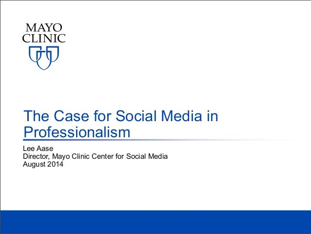 Lee Aase Director, Mayo Clinic Center for Social Media August 2014 The Case for Social Media in Professionalism