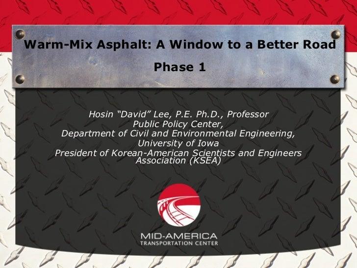 "Warm-Mix Asphalt: A Window to a Better Road                         Phase 1           Hosin ""David"" Lee, P.E. Ph.D., Profe..."