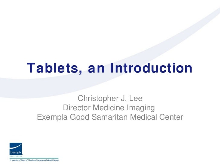 Tablets, an Introduction <ul><li>Christopher J. Lee </li></ul><ul><li>Director Medicine Imaging  </li></ul><ul><li>Exempla...