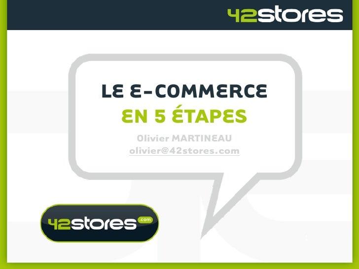 LE E-COMMERCE   EN 5 ÉTAPES    Olivier MARTINEAU   olivier@42stores.com