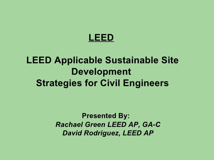 LEED   LEED Applicable Sustainable Site Development  Strategies for Civil Engineers Presented By:   Rachael Green LEED AP,...