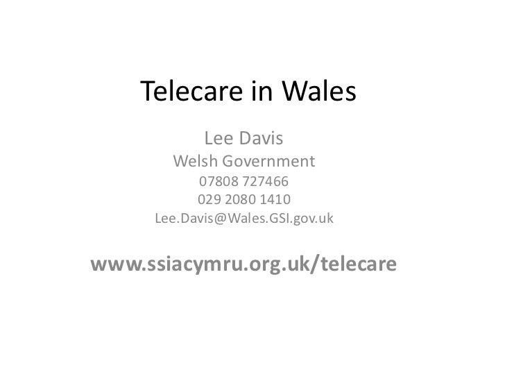 Telecare in Wales<br />Lee Davis<br />Welsh Government<br />07808 727466<br />029 2080 1410<br />Lee.Davis@Wales.GSI.gov.u...