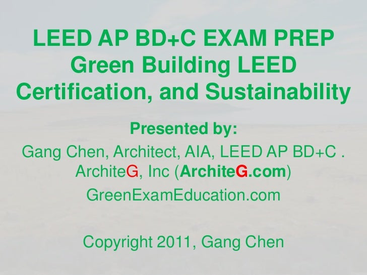 LEED AP BD+C EXAM PREPGreen Building LEED Certification, and Sustainability <br />Presented by:<br />Gang Chen, Architect,...