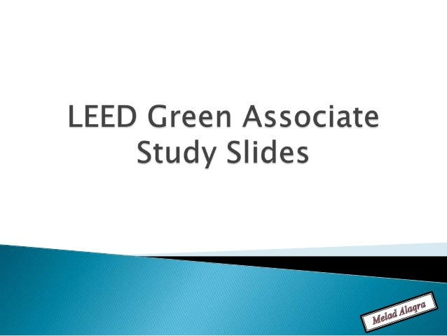    LEED Green Associate Flash Cards for Exam    Preparation.   Primary Source of Slides: LEED Green    Associate Study G...
