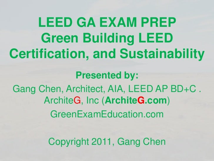 LEED GA EXAM PREPGreen Building LEED Certification, and Sustainability <br />Presented by:<br />Gang Chen, Architect, AIA,...