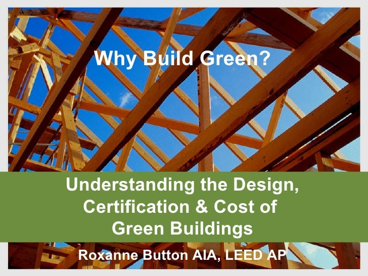 Understanding the Design, Certification & Cost of  Green Buildings Roxanne Button AIA, LEED AP Why Build Green?