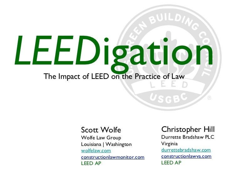 <ul><li>The Impact of LEED on the Practice of Law </li></ul>LEED igation Scott Wolfe Wolfe Law Group Louisiana | Washingto...