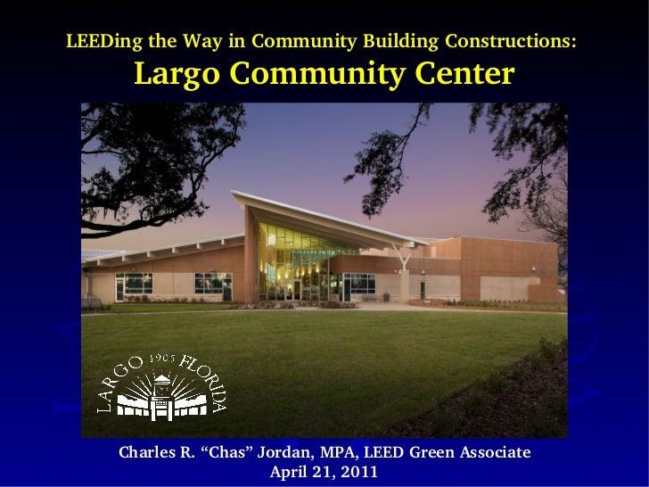 "LEEDing the Way in Community Building Constructions:  Largo Community Center Charles R. ""Chas"" Jordan, MPA, LEED Green Ass..."