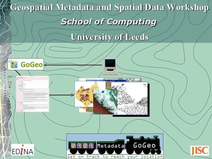 Geospatial Metadata and Spatial Data Workshop School of Computing   University of Leeds
