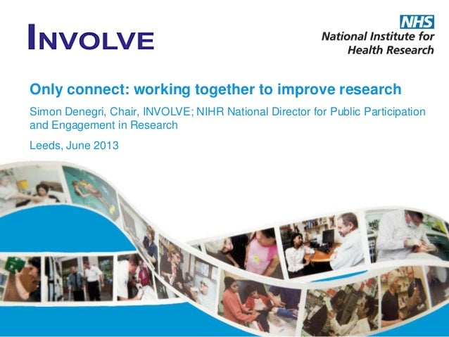 Only connect: working together to improve research Simon Denegri, Chair, INVOLVE; NIHR National Director for Public Partic...