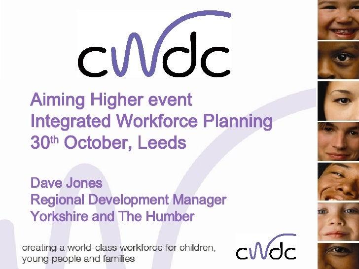 Aiming Higher event Integrated Workforce Planning 30 th  October, Leeds Dave Jones Regional Development Manager Yorkshire ...
