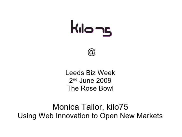 @ Leeds Biz Week 2 nd  June 2009 The Rose Bowl Monica Tailor, kilo75 Using Web Innovation to Open New Markets