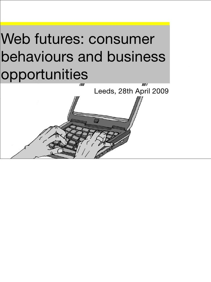 Web futures: consumer behaviours and business opportunities              Leeds, 28th April 2009