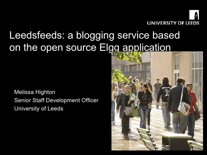 Leedsfeeds: a blogging service based on the open source Elgg application Melissa Highton Senior Staff Development Officer ...