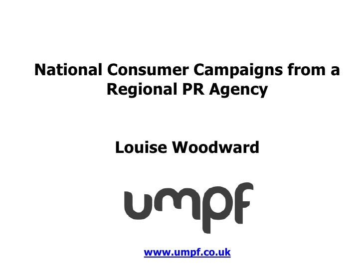 National Consumer Campaigns from a         Regional PR Agency        Louise Woodward            www.umpf.co.uk