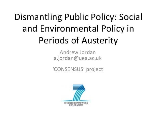 Dismantling Public Policy: Socialand Environmental Policy inPeriods of AusterityAndrew Jordana.jordan@uea.ac.uk'CONSENSUS'...