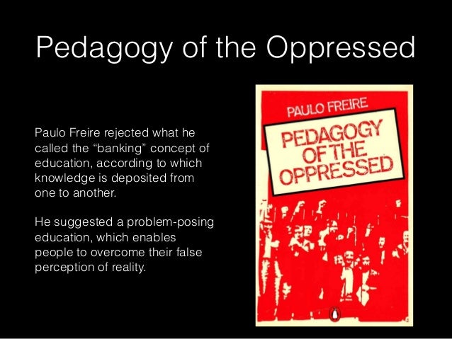 paulo freires pedogogy of the oppressed essay Freire - pedagogy of the oppressed it is my aim through this assignment to study the ideas and principles of paulo freire - freire - pedagogy of the oppressed introduction.