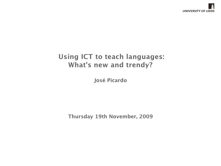 Using ICT to teach languages:   What's new and trendy?            José Picardo       Thursday 19th November, 2009