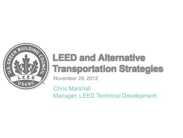LEED and AlternativeTransportation StrategiesNovember 29, 2012Chris MarshallManager, LEED Technical Development