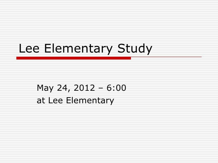 Lee Elementary Study  May 24, 2012 – 6:00  at Lee Elementary
