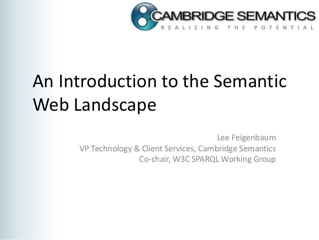An Introduction to the Semantic Web Landscape Lee Feigenbaum VP Technology & Client Services, Cambridge Semantics Co-chair...