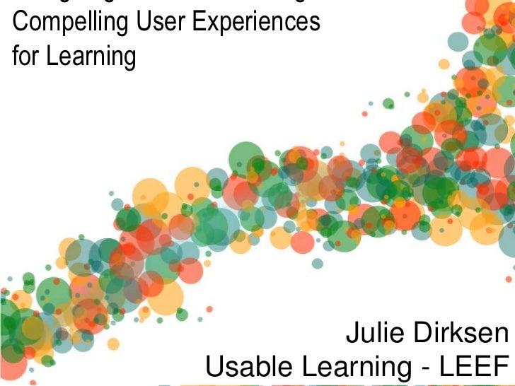 Compelling User Experiencesfor Learning                          Julie Dirksen                Usable Learning - LEEF