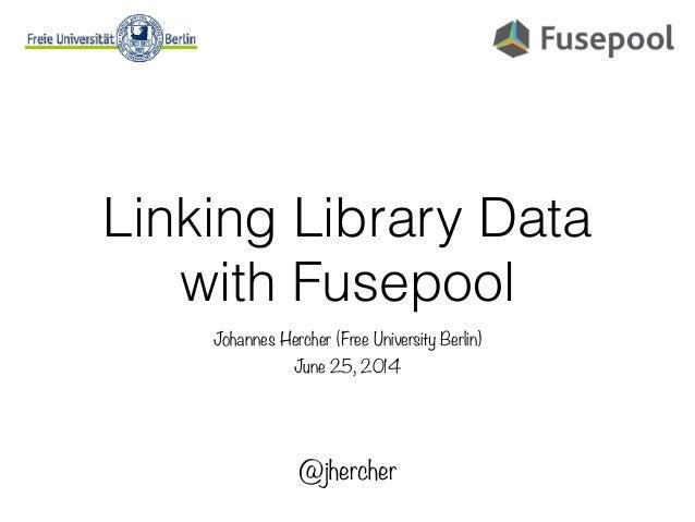 Linking Library Data with Fusepool Johannes Hercher (Free University Berlin) June 25, 2014 @jhercher