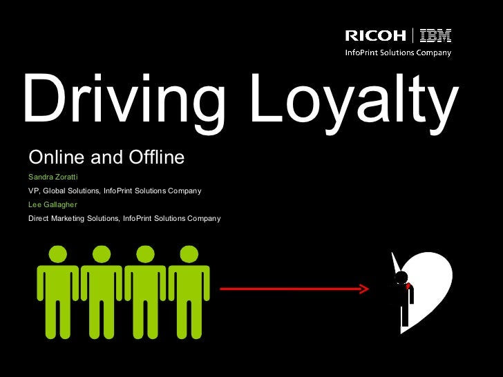 Driving Loyalty Online and Offline Sandra Zoratti VP, Global Solutions, InfoPrint Solutions Company  Lee Gallagher Direct ...