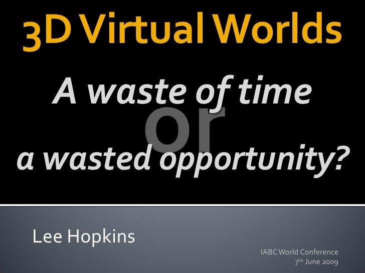 3D Virtual Worlds    A waste of time a wasted opportunity?   Lee Hopkins                IABC World Conference             ...