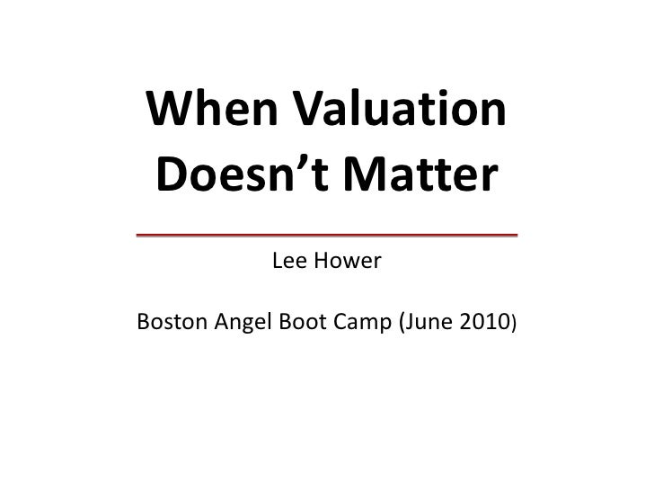 When Valuation Doesn't MatterLee HowerBoston Angel Boot Camp (June 2010)<br />