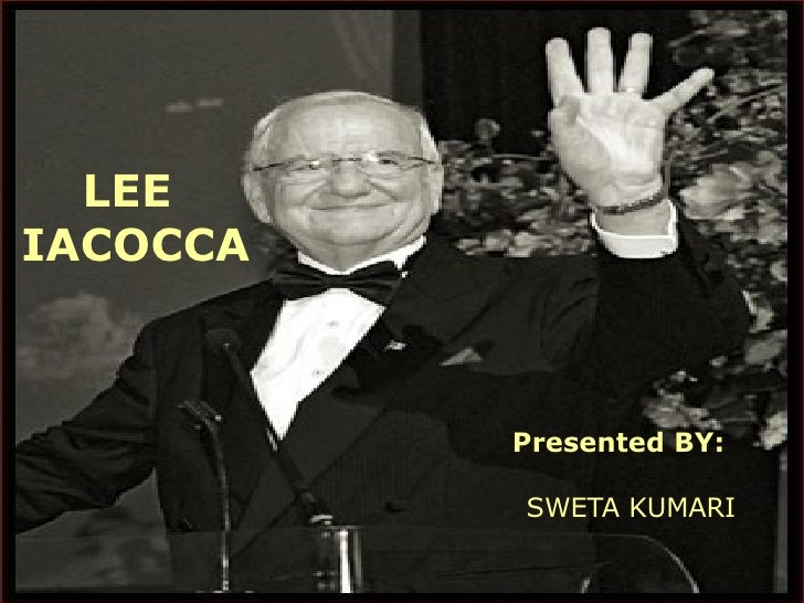 LEE  IACOCCA   Presented BY: SWETA KUMARI
