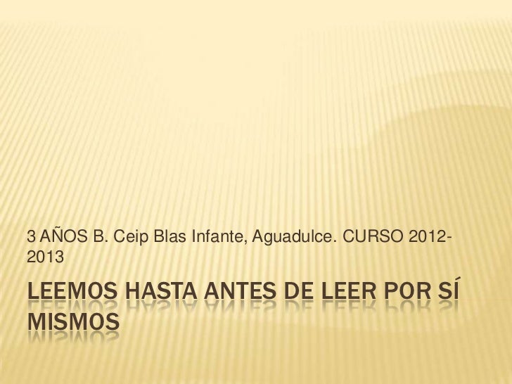 3 AÑOS B. Ceip Blas Infante, Aguadulce. CURSO 2012-2013LEEMOS HASTA ANTES DE LEER POR SÍMISMOS