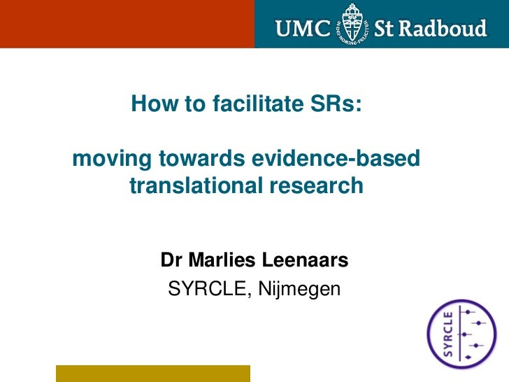 How to facilitate SRs:moving towards evidence-based    translational research       Dr Marlies Leenaars        SYRCLE, Nij...