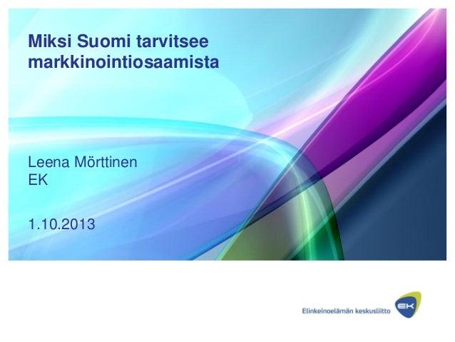 Miksi Suomi tarvitsee markkinointiosaamista Leena Mörttinen EK 1.10.2013