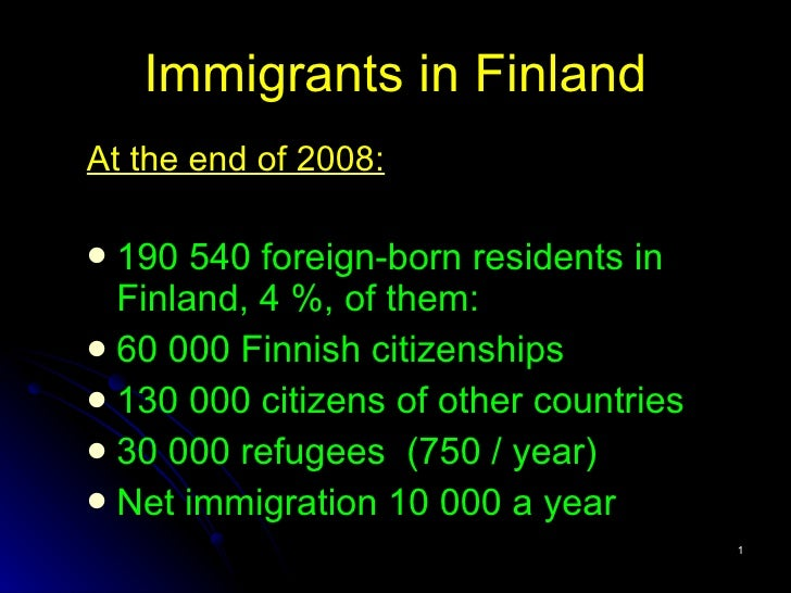 Immigrants  in Finland <ul><li>At the end of 2008: </li></ul><ul><li>190 540 foreign-born residents  in Finland, 4 %, of t...