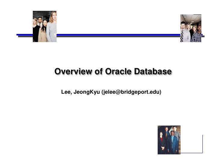 Overview of Oracle Database Lee, JeongKyu (jelee@bridgeport.edu)