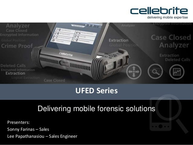Presenters:Sonny Farinas – SalesLee Papathanasiou – Sales EngineerUFED SeriesDelivering mobile forensic solutions