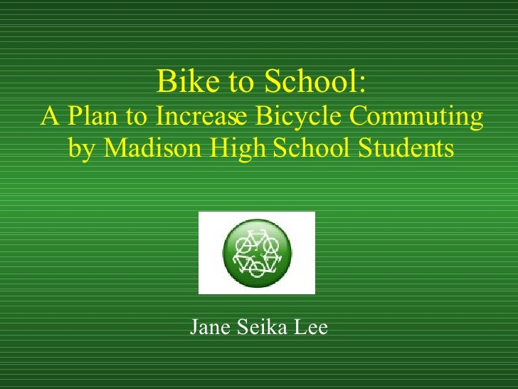 Bike to School: A Plan to Increase Bicycle Commuting by Madison High School Students Jane Seika Lee