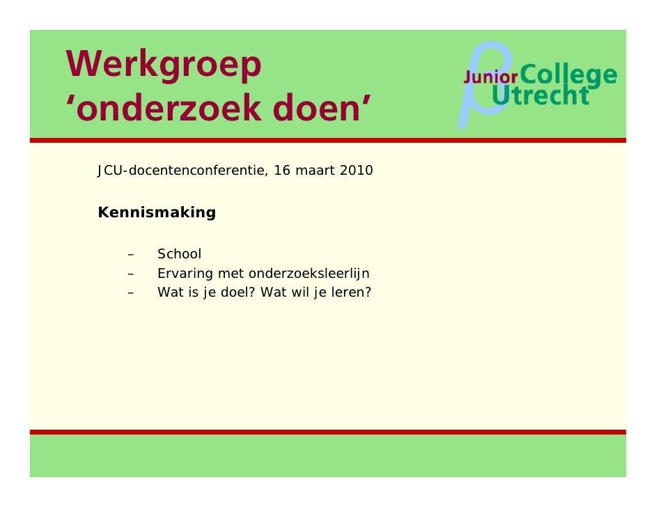 Werkgroep 'onderzoek doen' <ul><li>JCU-docentenconferentie, 16 maart 2010 </li></ul><ul><li>Kennismaking </li></ul><ul><ul...