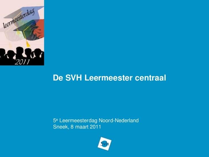 De SVH Leermeester centraal<br />5e Leermeesterdag Noord-Nederland<br />Sneek, 8 maart 2011<br />