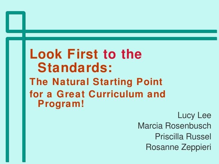 <ul><li>Look First  to the  Standards:  </li></ul><ul><li>The Natural Starting Point  </li></ul><ul><li>for a Great Curric...