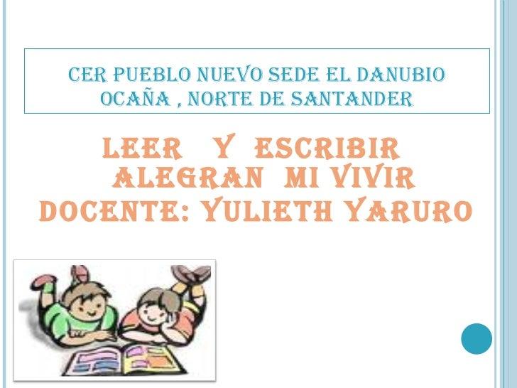 CER PUEBLO NUEVO SEDE EL DANUBIO OCAÑA , NORTE DE SANTANDER <ul><li>LEER  Y  ESCRIBIR  ALEGRAN  MI VIVIR </li></ul><ul><li...